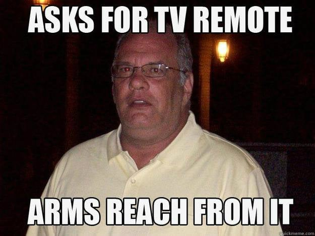 Asks for the TV remote, even though it's an arms reach from it.