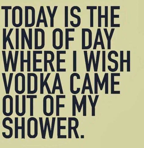 today is the day i want vodka to come out of my shower funny Tuesday Morning Meme