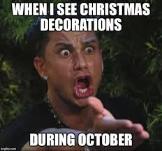 when i see christmas decorations - Christmas in October memes