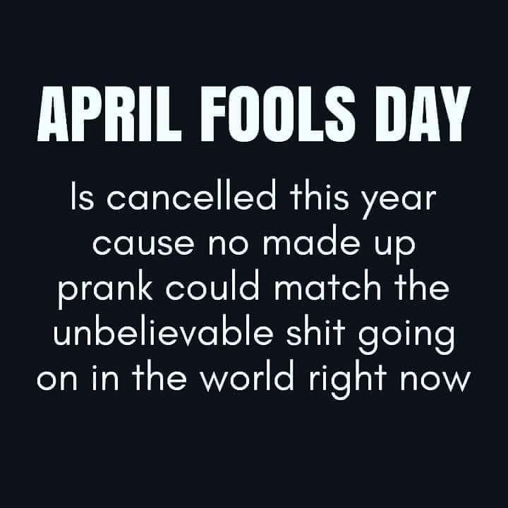 april fools day meme - April 1 is cancelled this year cause no made up prank could match the unbelievable shit going on in the world right now.