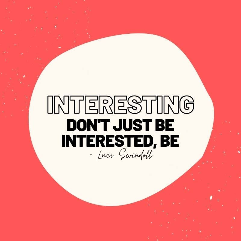Don't just be interested, be INTERESTING. Luci Swindoll Quote