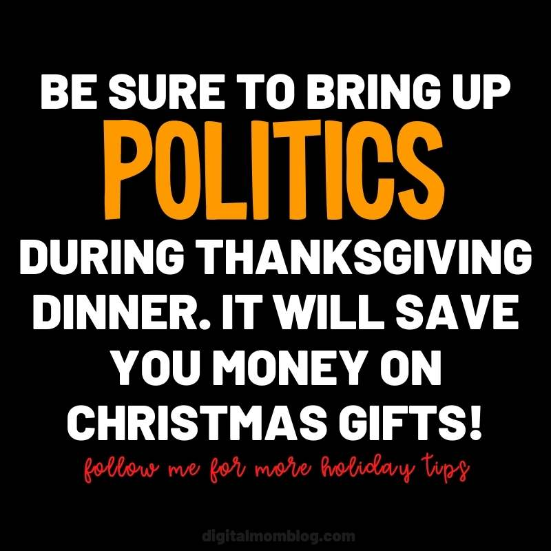 Be sure to bring up politics during thanksgiving dinner. It will save you money on Christmas gifts. Follow me for more holiday tips and money saving ideas.