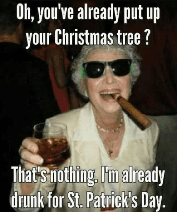 Oh you've already put your Christmas tree up? That's nothing I'm already drunk for St. Patrick's Day