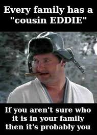 """Every family has a """"cousin Eddie."""" If you aren't sure who it is in your family, then it's probably you. Are you your family's cousin Eddie?"""