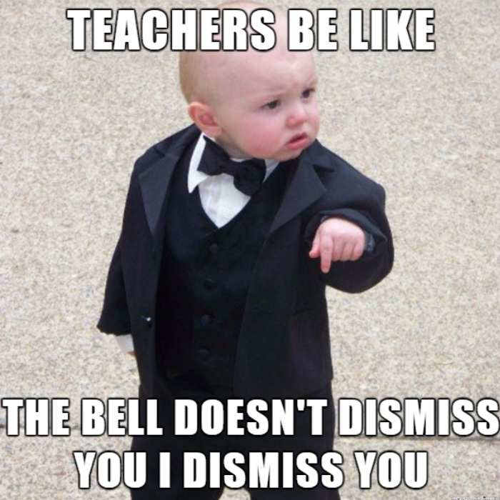 Teachers be like, the bell doesn't dismiss you. I dismiss you.
