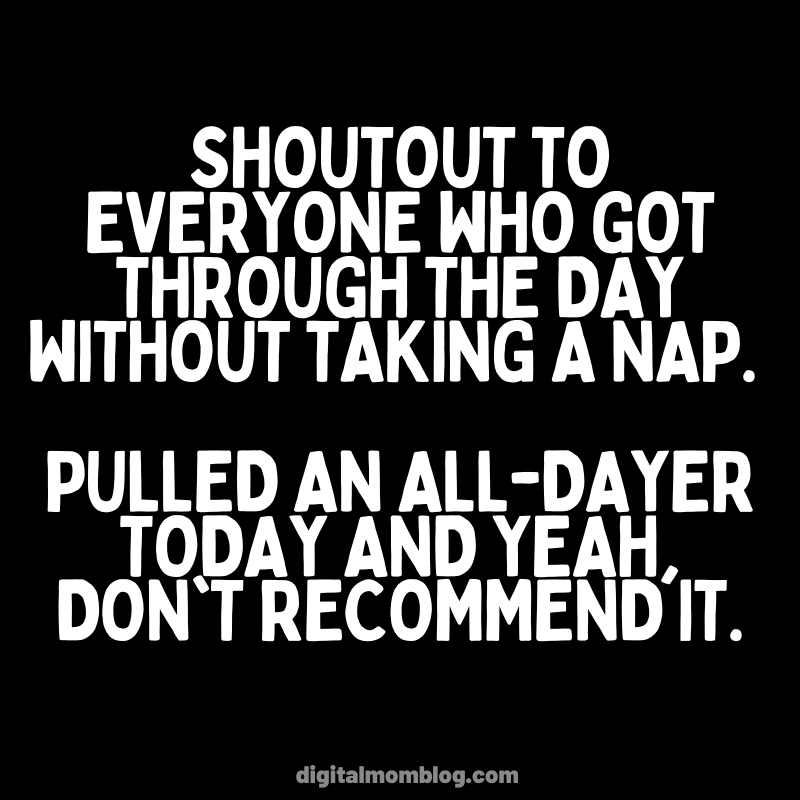 Shoutout to everyone who got through the day without taking a nap. Pulled an all-dayer today and yeah, don't recommend it. funny napping memes