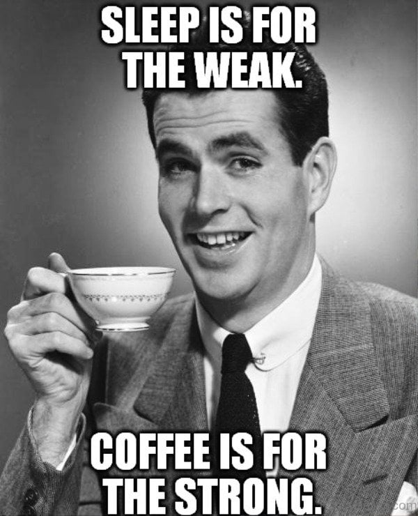 Sleep is for the weak meme Coffee is for the strong. Some days, I totally agree with this guy and then there are the days where I just want a nap and to tell him to shut up.