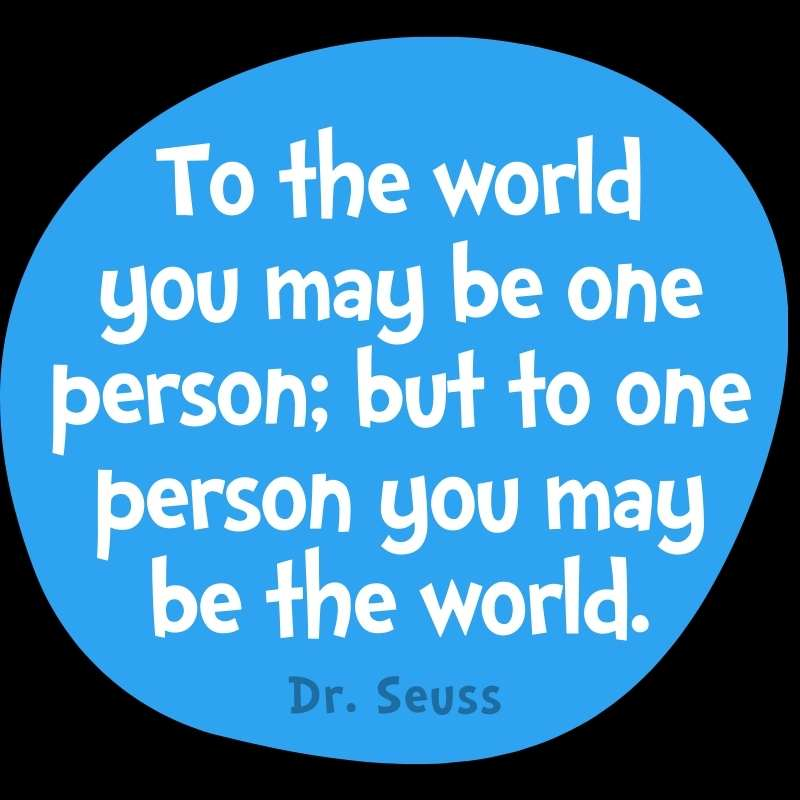 To the world you may be one person; but to one person you may be the world. Dr Seuss Quote