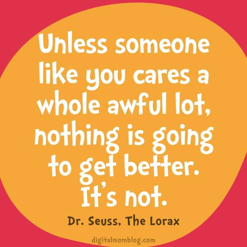Unless someone like you cares a whole awful lot, nothing is going to get better. It's not. Lorax Quote Dr Seuss