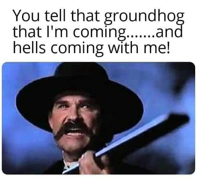 you tell that groundhog that i am coming and hell is coming with me groundhog meme