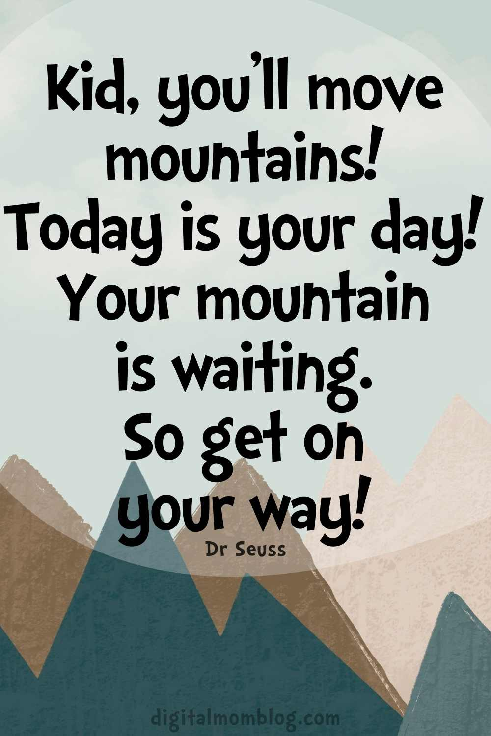 Kid, you'll move mountains! Today is your day! Your mountain is waiting. So get on your way! dr seuss quotes for kids