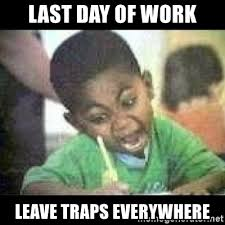 when you leave traps everywhere on the last day of work meme