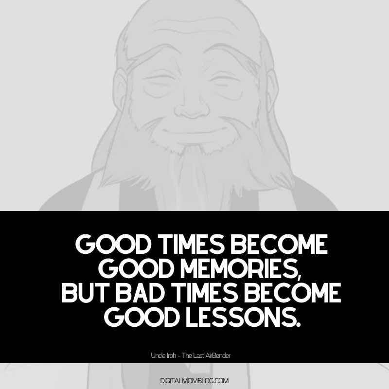 uncle iroh quote - Good times become good memories, but bad times become good lessons.
