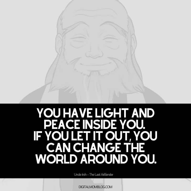 uncle iroh quote about changing the world - You have light and peace inside you. If you let it out, you can change the world around you.