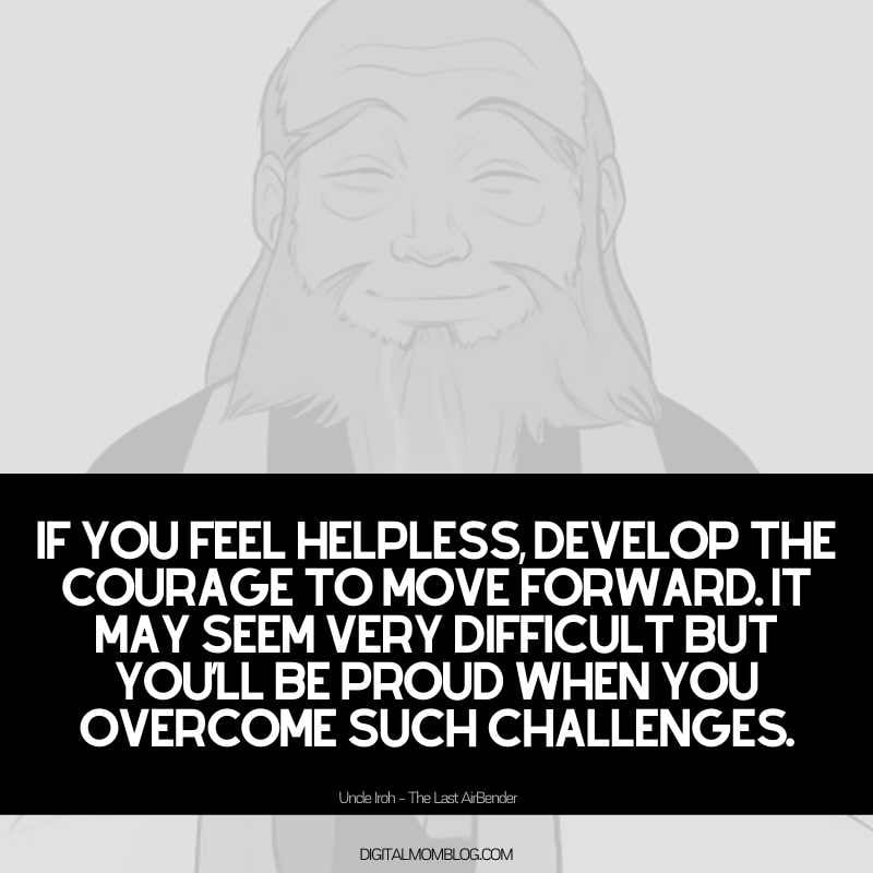 uncle iroh quote If you feel helpless, develop the courage to move forward. It may seem very difficult but you'll be proud when you overcome such challenges.