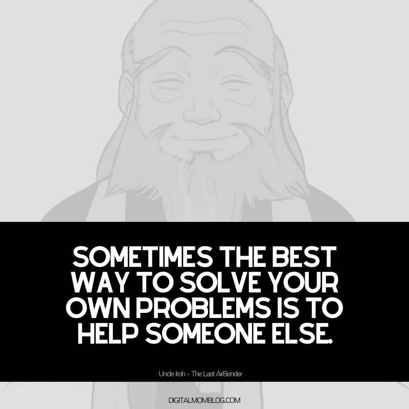 Uncle Iroh Quote: Sometimes the best way to solve your own problems is to help someone else.