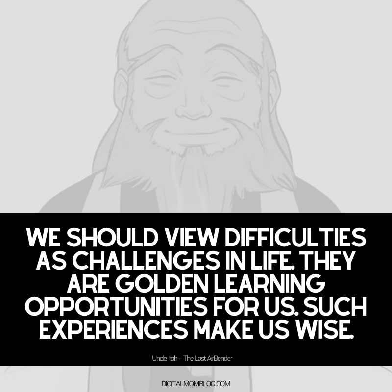 uncle iroh quote We should view difficulties as challenges in life. They are golden learning opportunities for us. Such experiences make us wise.
