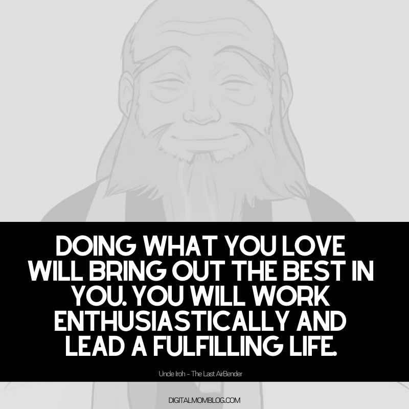 uncle iroh quote about living a fulfilling life - Doing what you love will bring out the best in you. You will work enthusiastically and lead a fulfilling life.