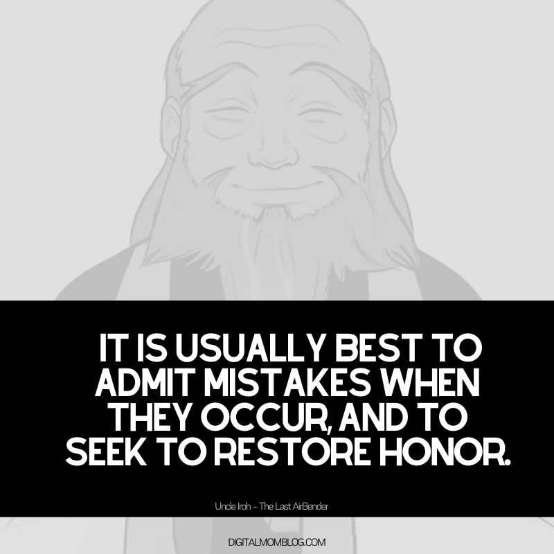 It is usually best to admit mistakes when they occur, and to seek to restore honor.Uncle Iroh Quote The Last Airbender Avatar