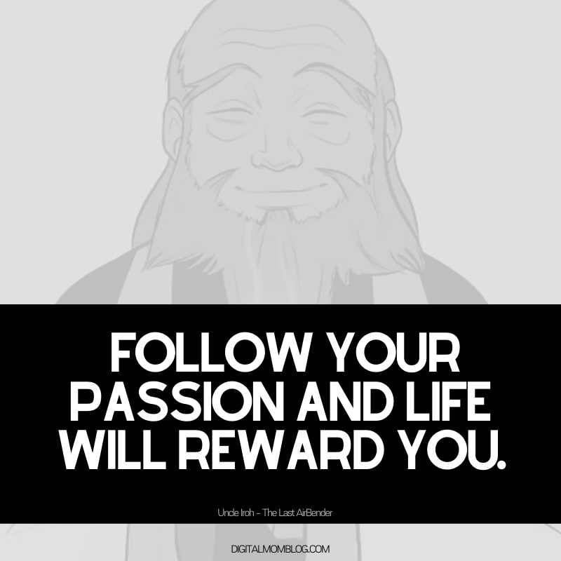 Follow your passion and life will reward you. Uncle Iroh Avatar Quote