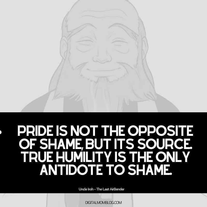 uncle iroh quote about shame and pride: Pride is not the opposite of shame, but its source. True humility is the only antidote to shame.
