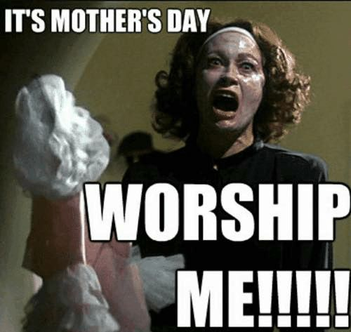 its mothers day worship me