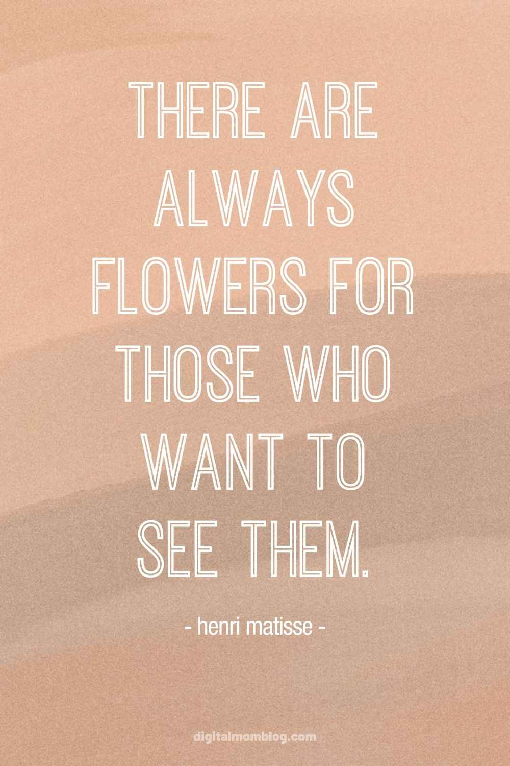 there are always flowers for those who wish to see them quote perspective viewpoint