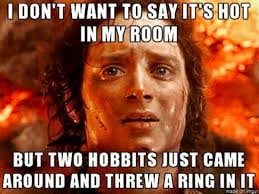 i dont want to say its hot in my room but 2 hobbits just came in around and threw a ring in it summer heat meme