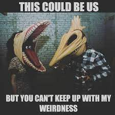 weirdness beetlejuice meme - This could be us but you cant keep up with my weirdness