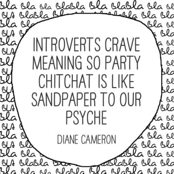 Introverts crave meaning so party chitchat is like sandpaper to our psyche. Diane Camera quote about introverts