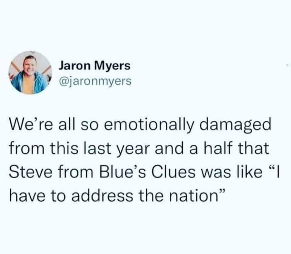 blue clues meme we're all so emotionally damaged from this last year and a half that Steve from Blue's Clues was like I have to address the nation.