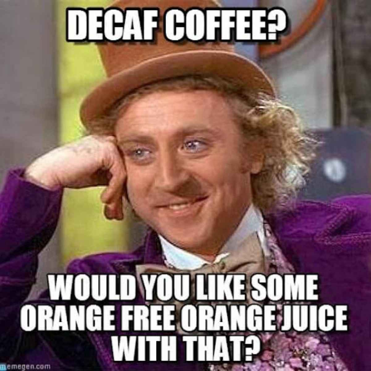 decaf coffee meme - would you like some orange free orange juice with that? Willy Wonka