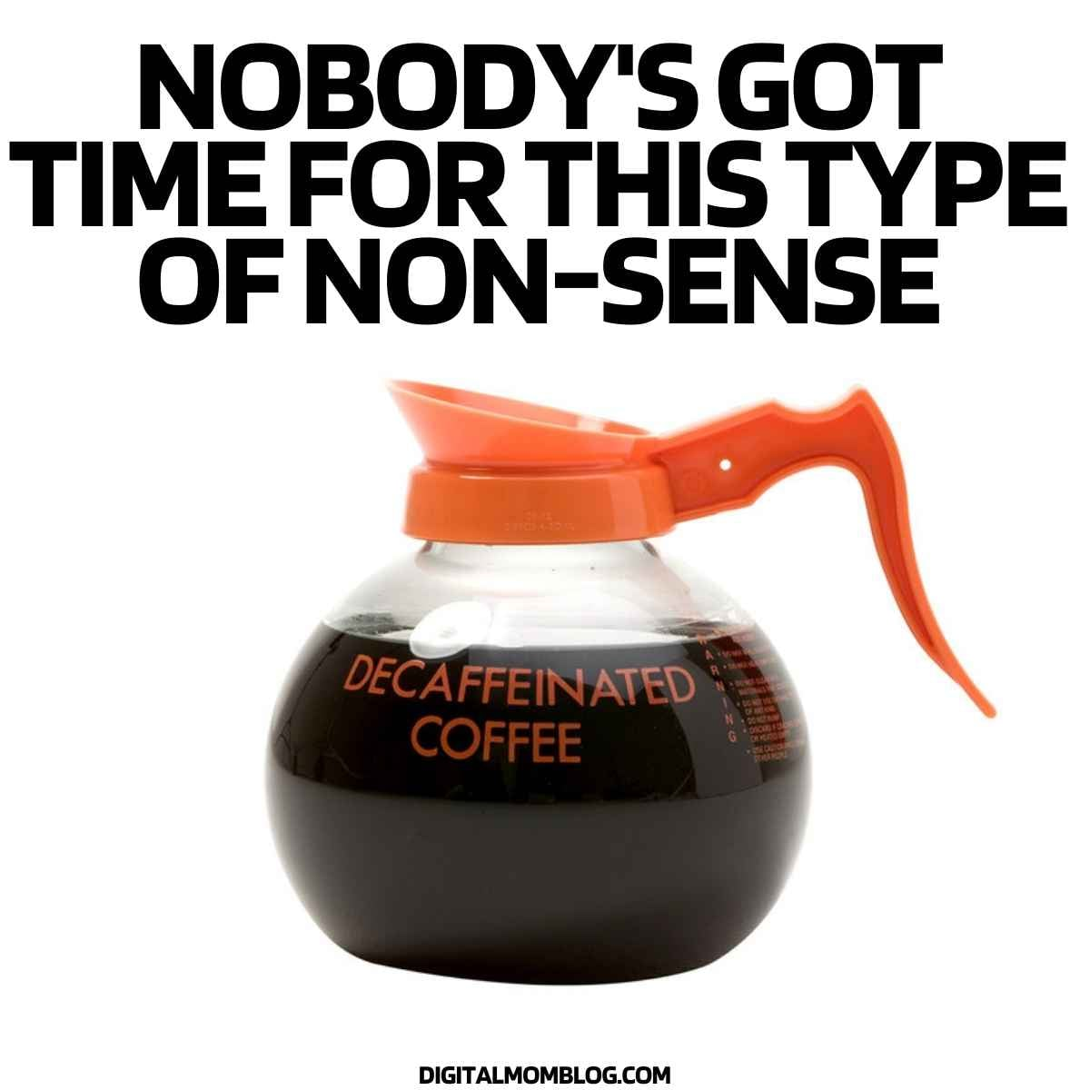 decaf coffee memes – nobody's got time for decaffeinated coffee