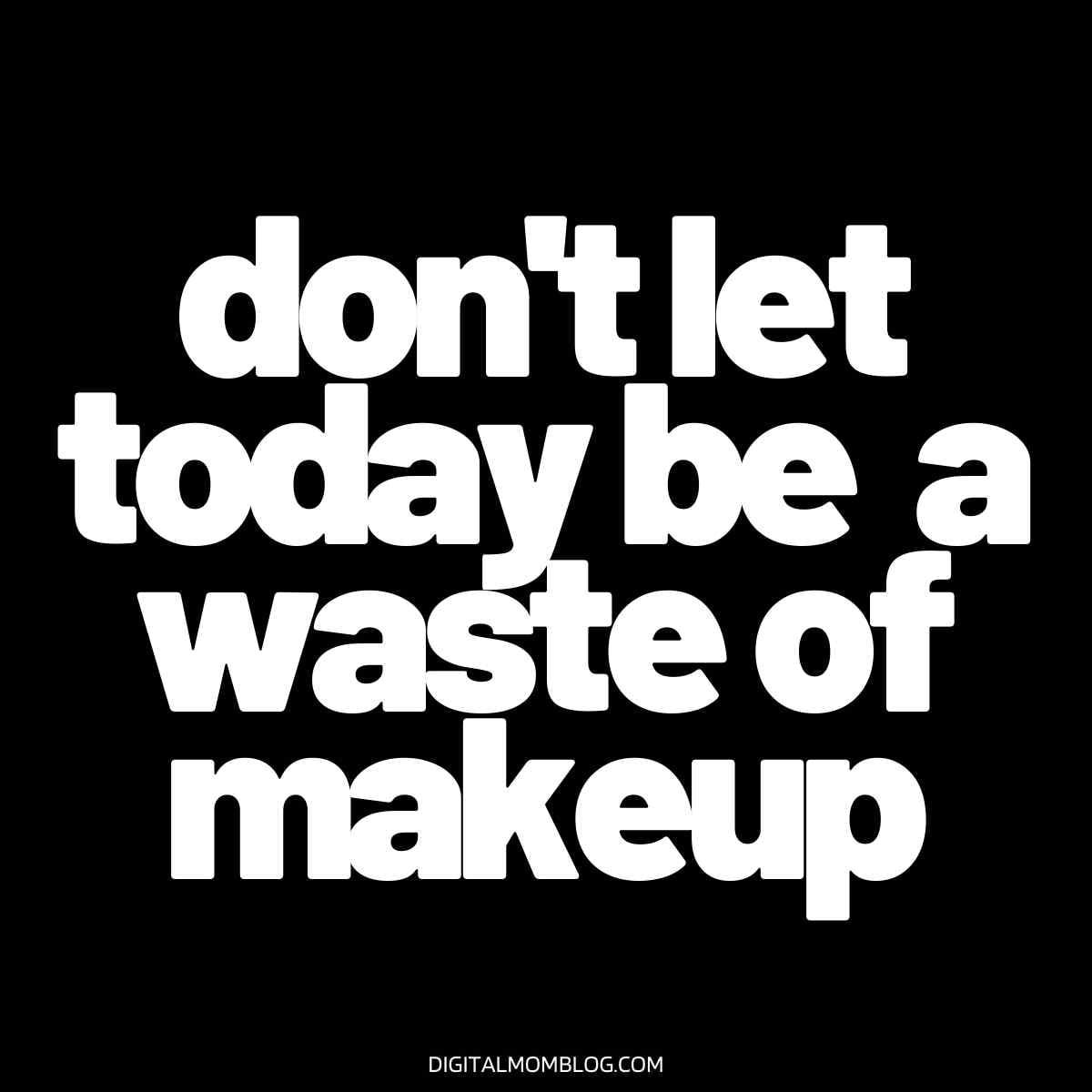 dont let today be a waste of makeup meme