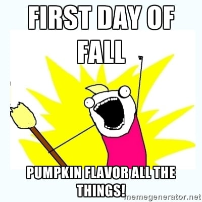 first day of fall pumpkin flavor all the things meme