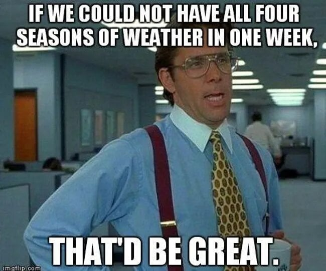 weather meme - if we could not have all 4 seasons of weather in 1 week that would be great