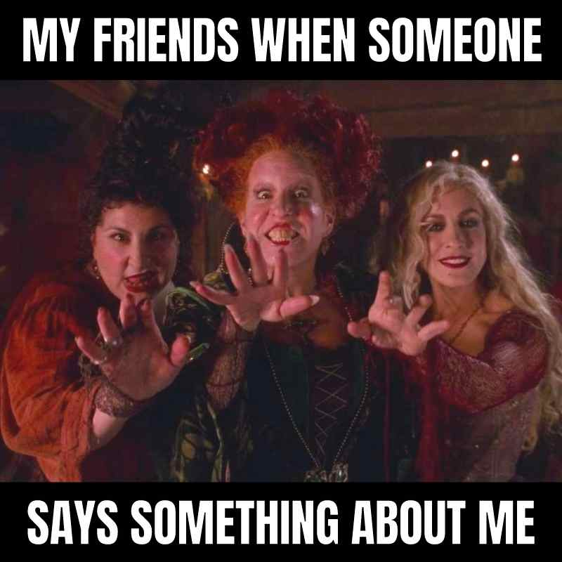 friends meme hocus pocus funny - my friends when someone says something about me