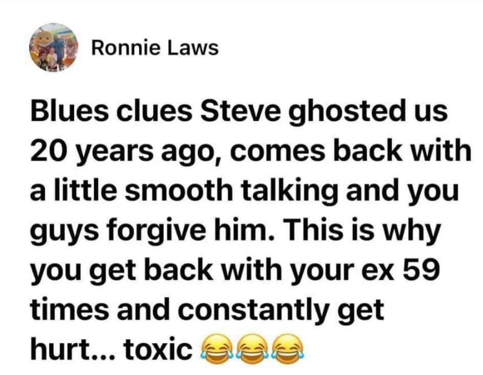 steve blues clues meme quote - Blues Clues Steve ghosted us 20 years ago, comes back with a little smooth talking and you guys forgive him. This is why you get back with your ex 59 times and constantly get hurt... toxic.