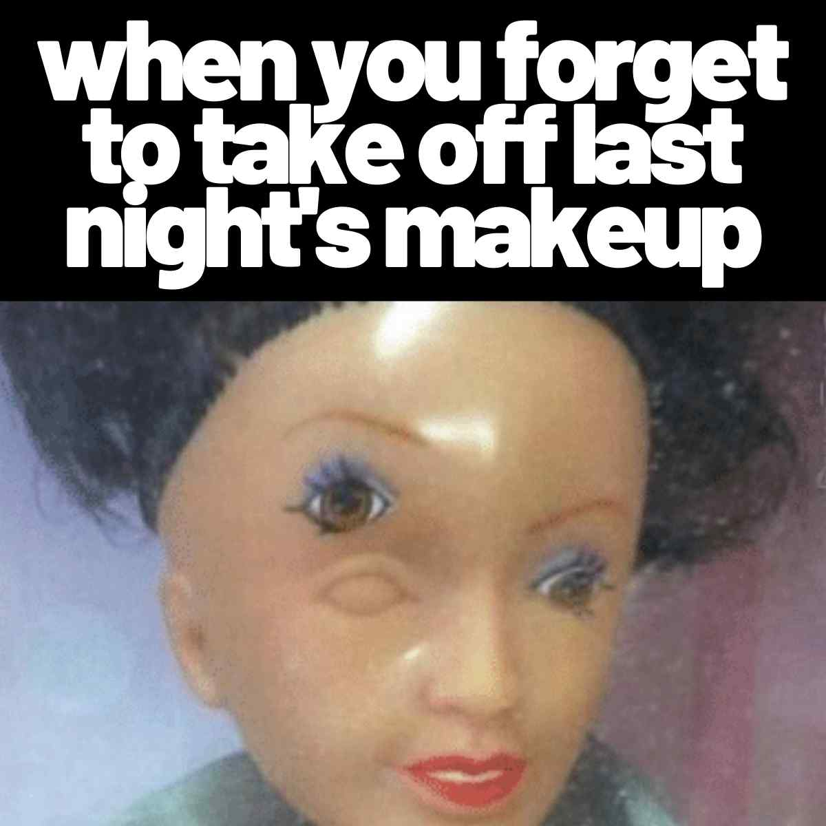 when you forget to take off last nights makeup meme