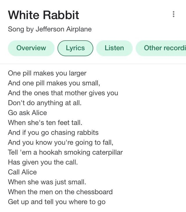 white rabbit by jefferson airplane - song in matrix 4 trailer by grace slick. one pill makes you larger and one pill makes you small, and the one that mother gives you dont do anything at all. go ask alice.